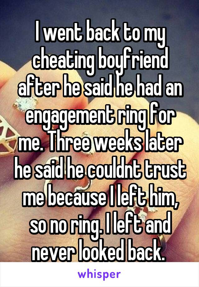 I went back to my cheating boyfriend after he said he had an engagement ring for me. Three weeks later he said he couldnt trust me because I left him, so no ring. I left and never looked back.