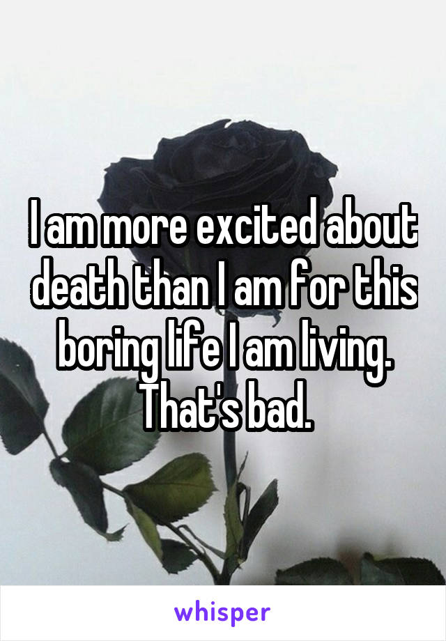 I am more excited about death than I am for this boring life I am living. That's bad.
