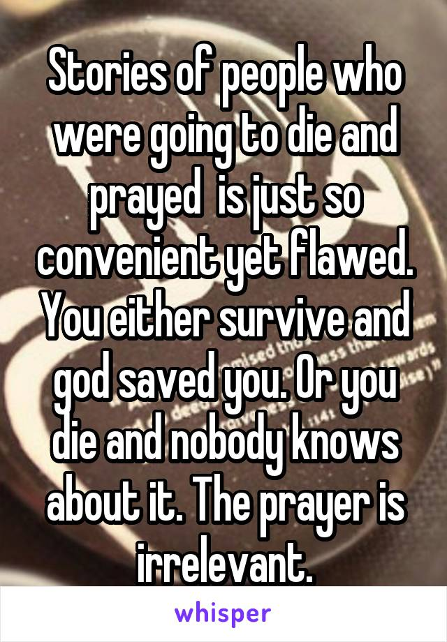 Stories of people who were going to die and prayed  is just so convenient yet flawed. You either survive and god saved you. Or you die and nobody knows about it. The prayer is irrelevant.