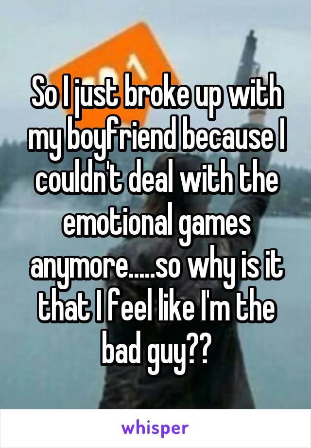 So I just broke up with my boyfriend because I couldn't deal with the emotional games anymore.....so why is it that I feel like I'm the bad guy??