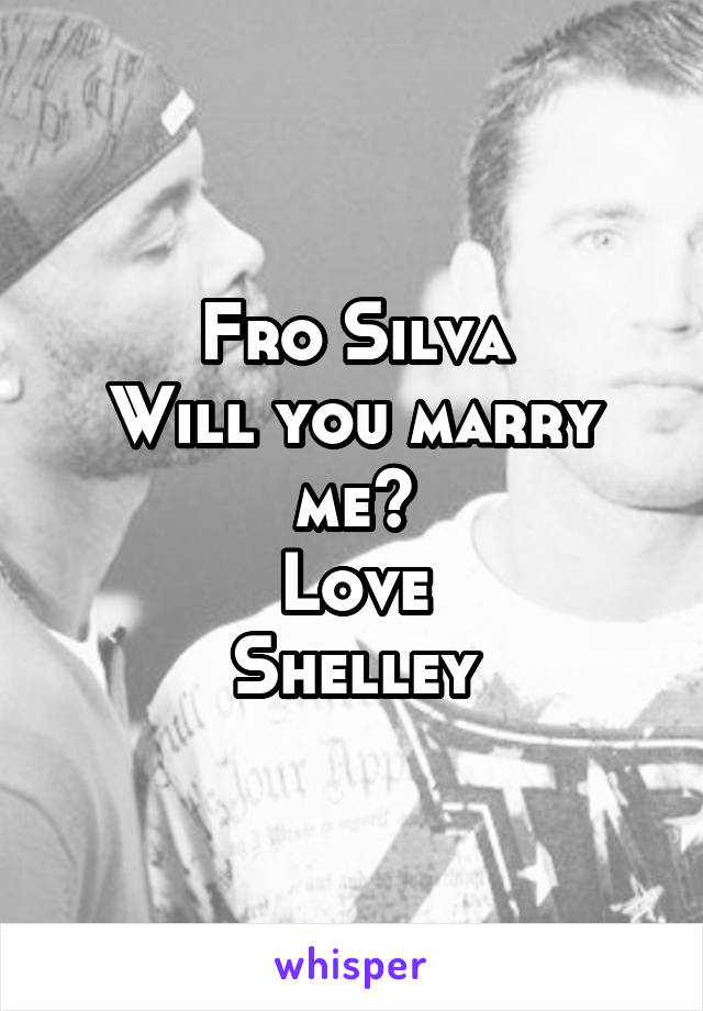 Fro Silva Will you marry me? Love Shelley