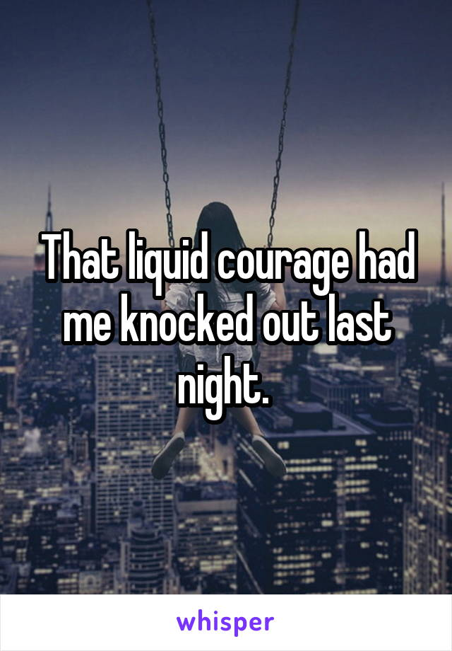 That liquid courage had me knocked out last night.