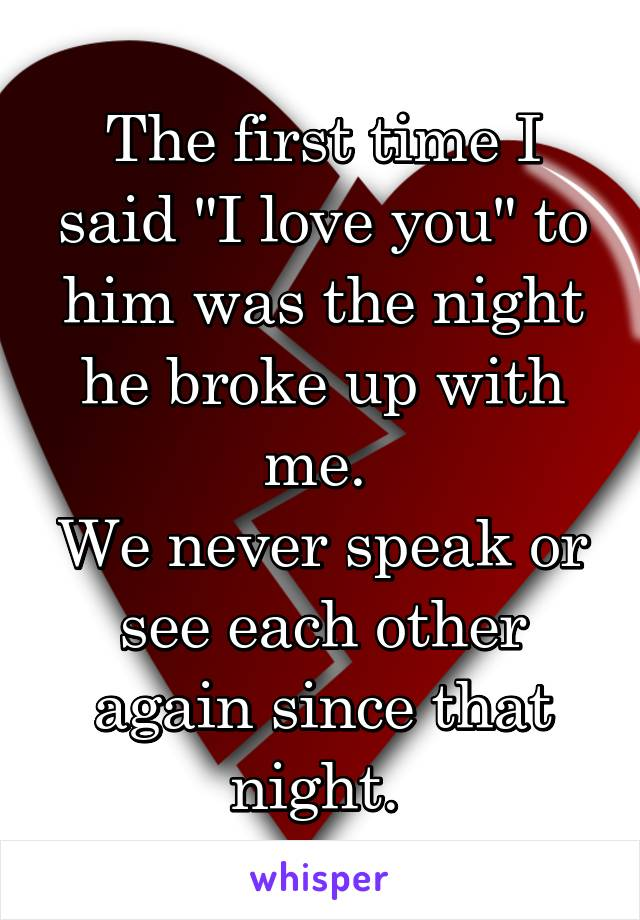 """The first time I said """"I love you"""" to him was the night he broke up with me.  We never speak or see each other again since that night."""