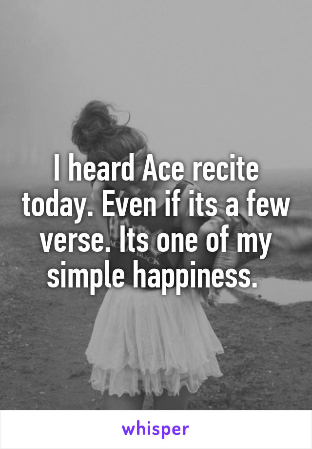 I heard Ace recite today. Even if its a few verse. Its one of my simple happiness.
