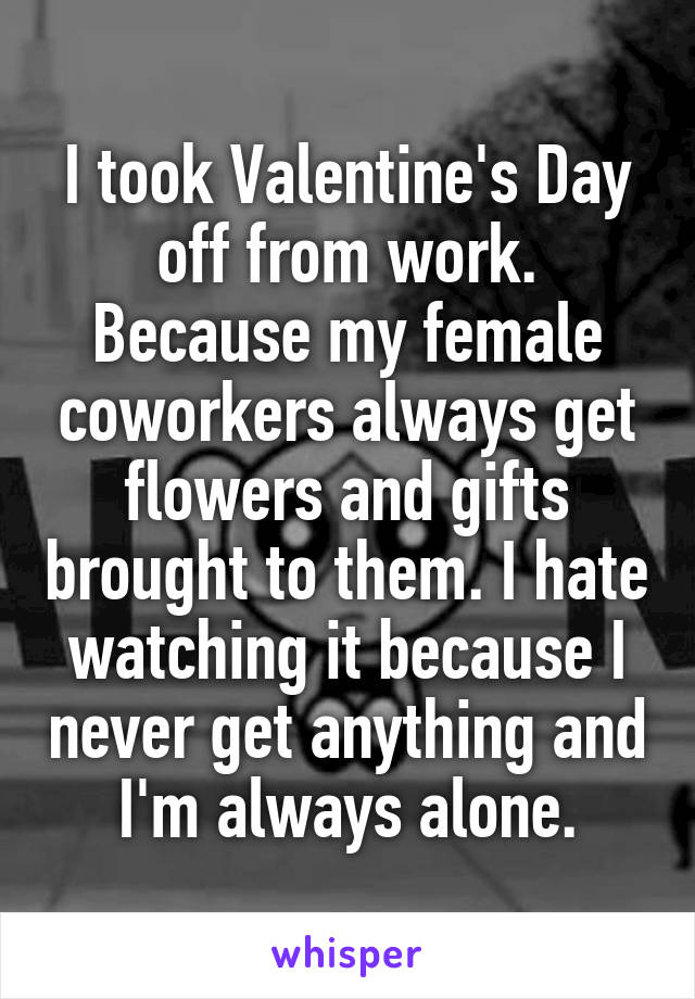 I took Valentine's Day off from work. Because my female coworkers always get flowers and gifts brought to them. I hate watching it because I never get anything and I'm always alone.