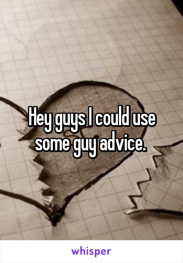 Hey guys I could use some guy advice.