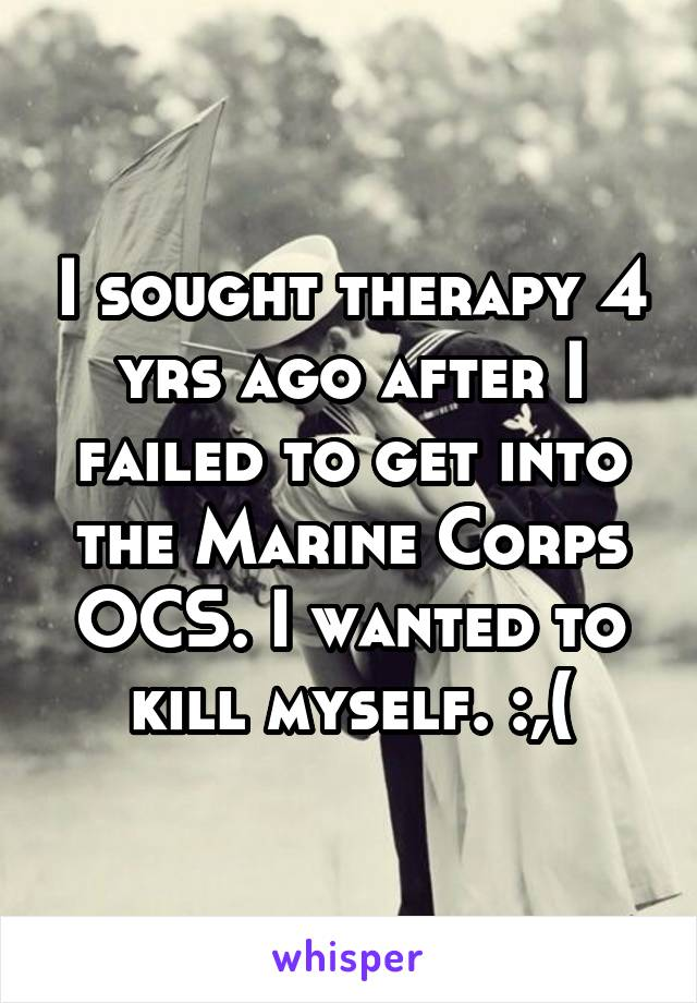 I sought therapy 4 yrs ago after I failed to get into the Marine Corps OCS. I wanted to kill myself. :,(