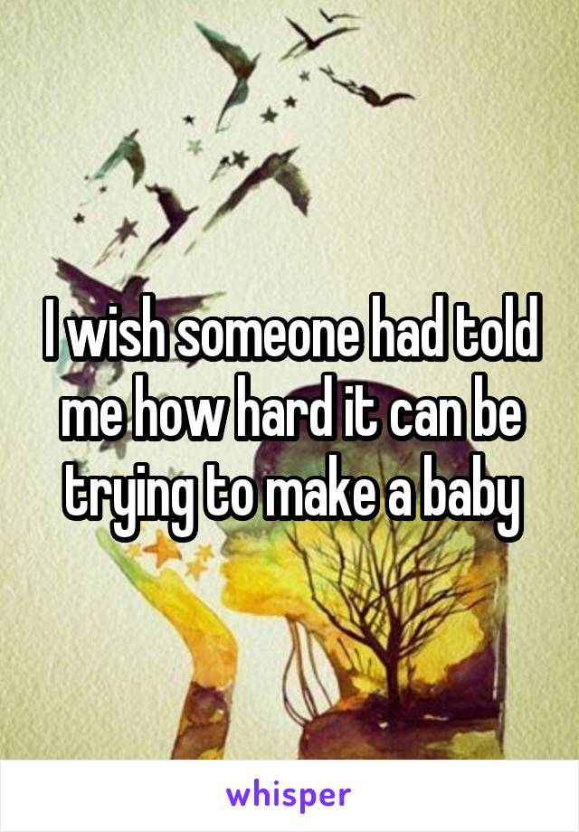 I wish someone had told me how hard it can be trying to make a baby