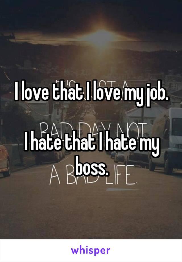 I love that I love my job.  I hate that I hate my boss.