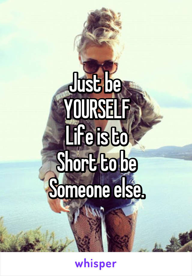Just be  YOURSELF Life is to Short to be Someone else.