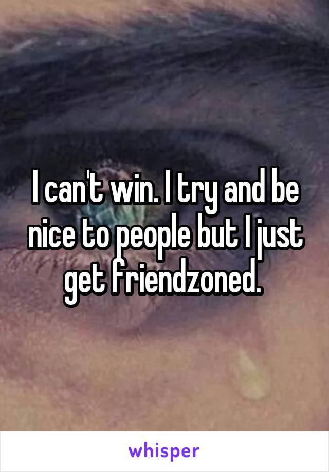 I can't win. I try and be nice to people but I just get friendzoned.