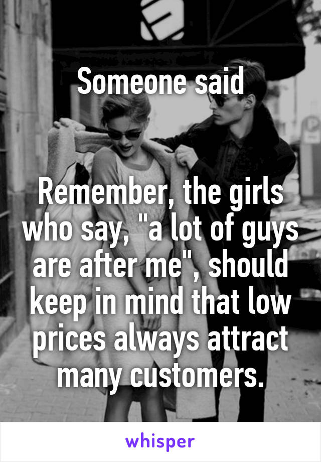 "Someone said   Remember, the girls who say, ""a lot of guys are after me"", should keep in mind that low prices always attract many customers."