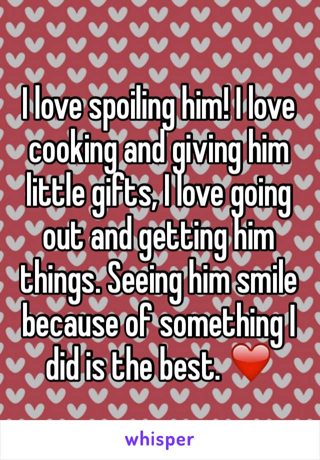I love spoiling him! I love cooking and giving him little gifts, I love going out and getting him things. Seeing him smile because of something I did is the best. ❤️