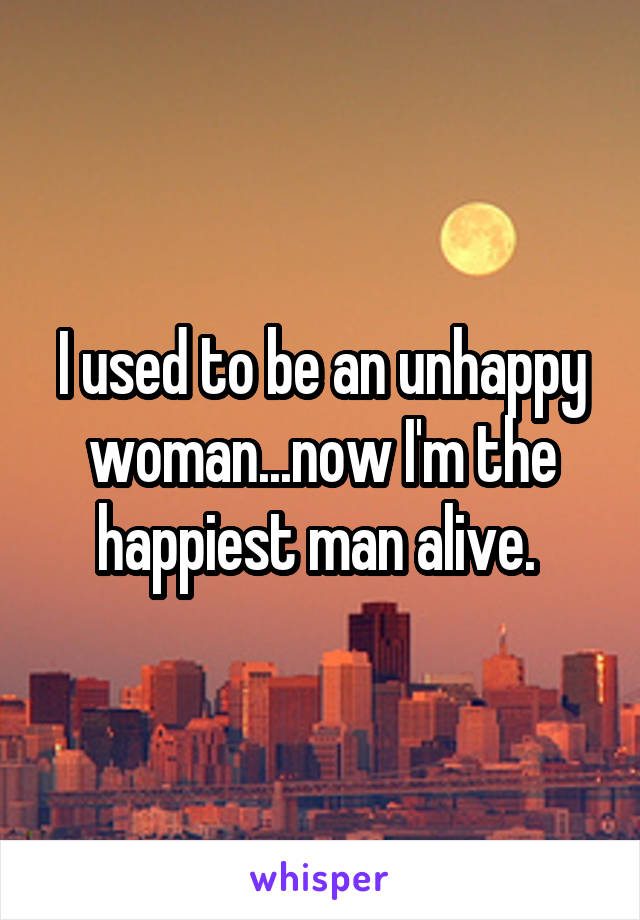 I used to be an unhappy woman...now I'm the happiest man alive.