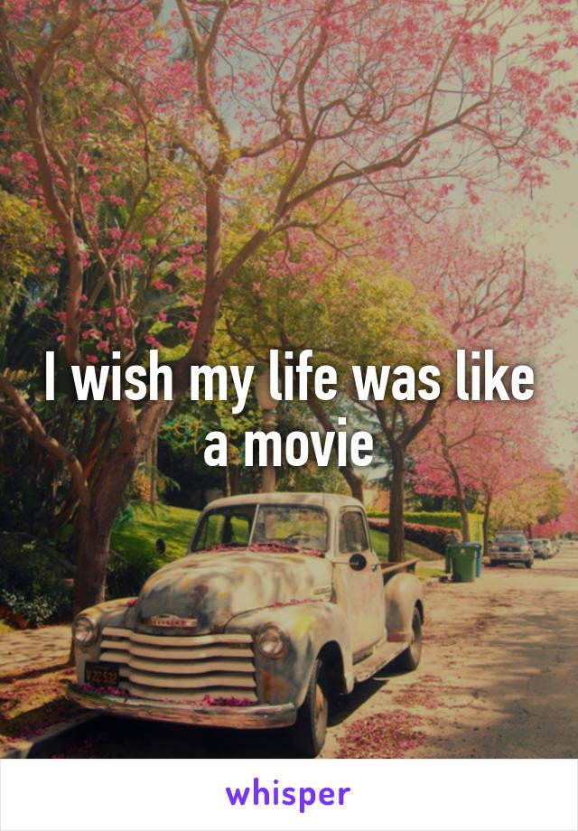 I wish my life was like a movie