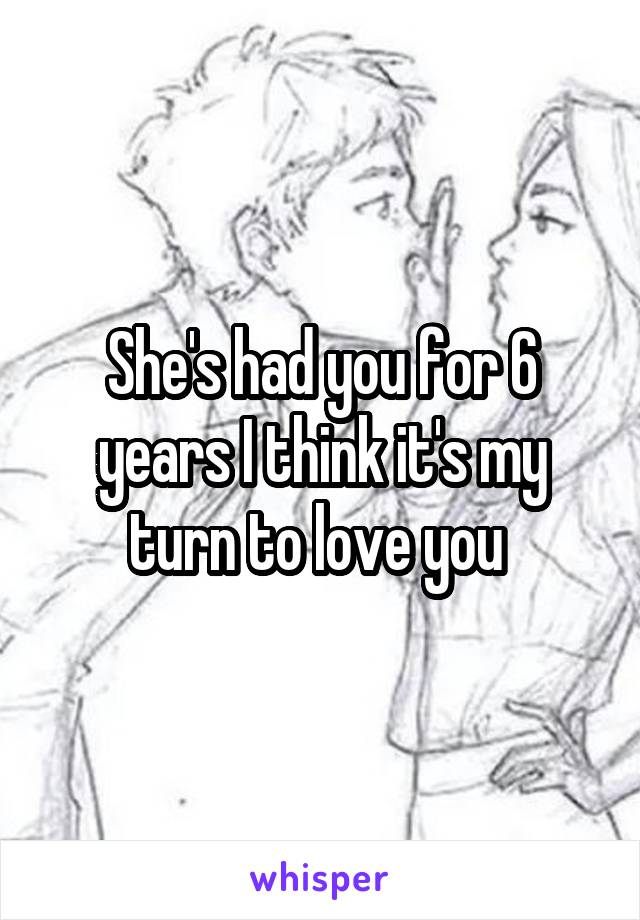 She's had you for 6 years I think it's my turn to love you