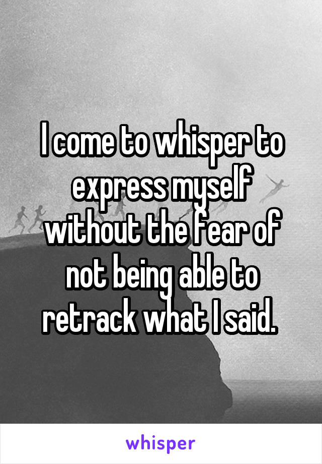 I come to whisper to express myself without the fear of not being able to retrack what I said.