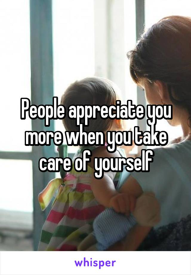 People appreciate you more when you take care of yourself
