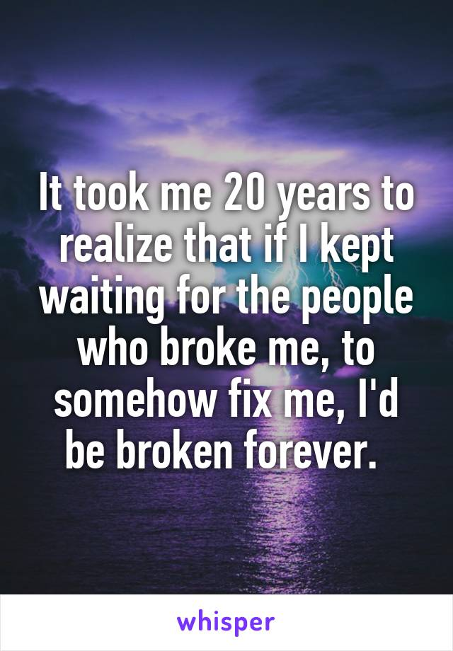 It took me 20 years to realize that if I kept waiting for the people who broke me, to somehow fix me, I'd be broken forever.