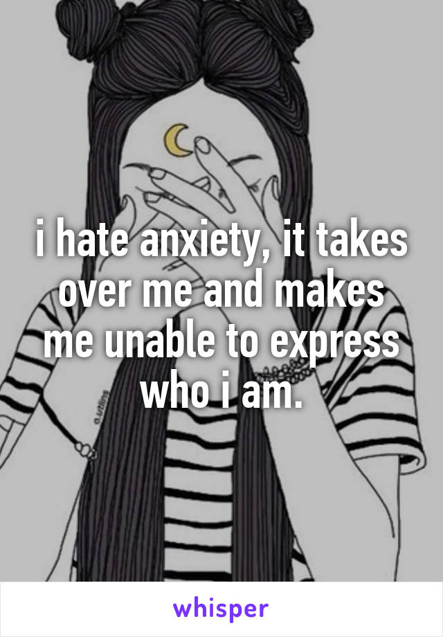 i hate anxiety, it takes over me and makes me unable to express who i am.