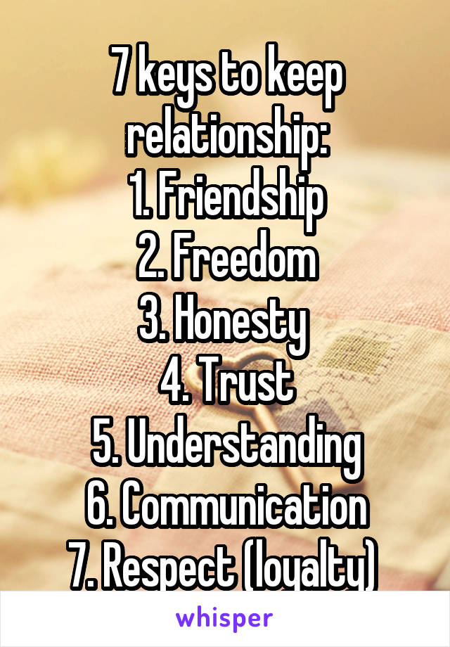 7 keys to keep relationship: 1. Friendship 2. Freedom 3. Honesty  4. Trust 5. Understanding 6. Communication 7. Respect (loyalty)
