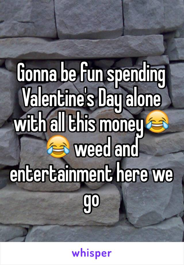 Gonna be fun spending Valentine's Day alone with all this money😂😂 weed and entertainment here we go