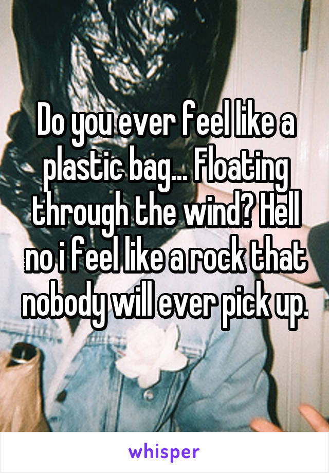 Do you ever feel like a plastic bag... Floating through the wind? Hell no i feel like a rock that nobody will ever pick up.