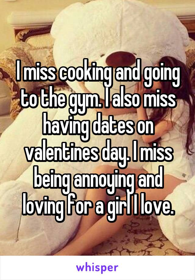 I miss cooking and going to the gym. I also miss having dates on valentines day. I miss being annoying and loving for a girl I love.