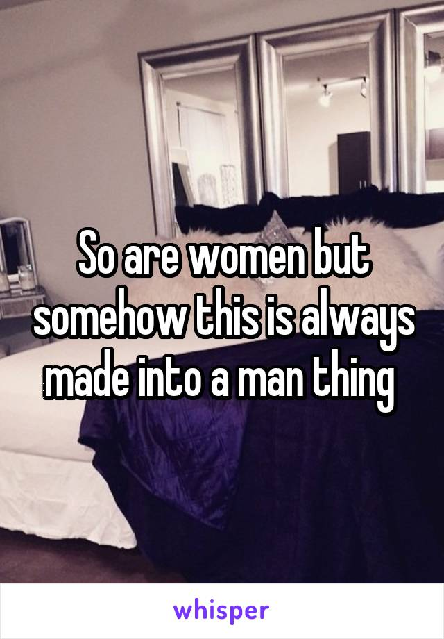 So are women but somehow this is always made into a man thing