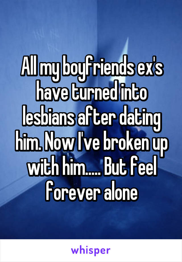 All my boyfriends ex's have turned into lesbians after dating him. Now I've broken up with him..... But feel forever alone