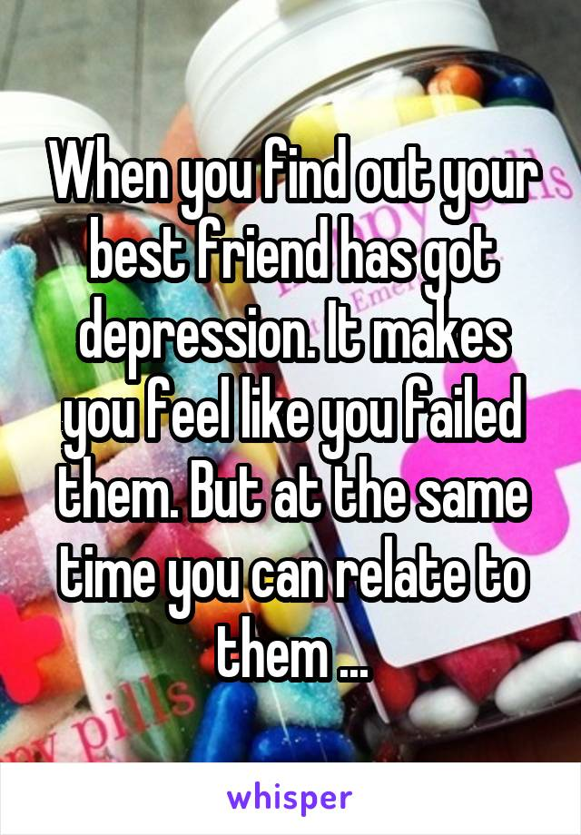 When you find out your best friend has got depression. It makes you feel like you failed them. But at the same time you can relate to them ...
