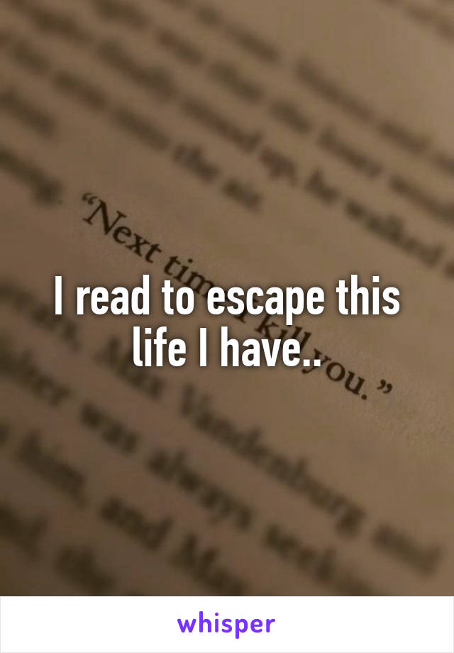 I read to escape this life I have..
