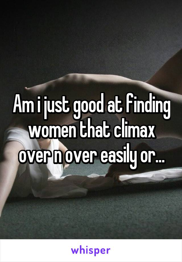 Am i just good at finding women that climax over n over easily or...