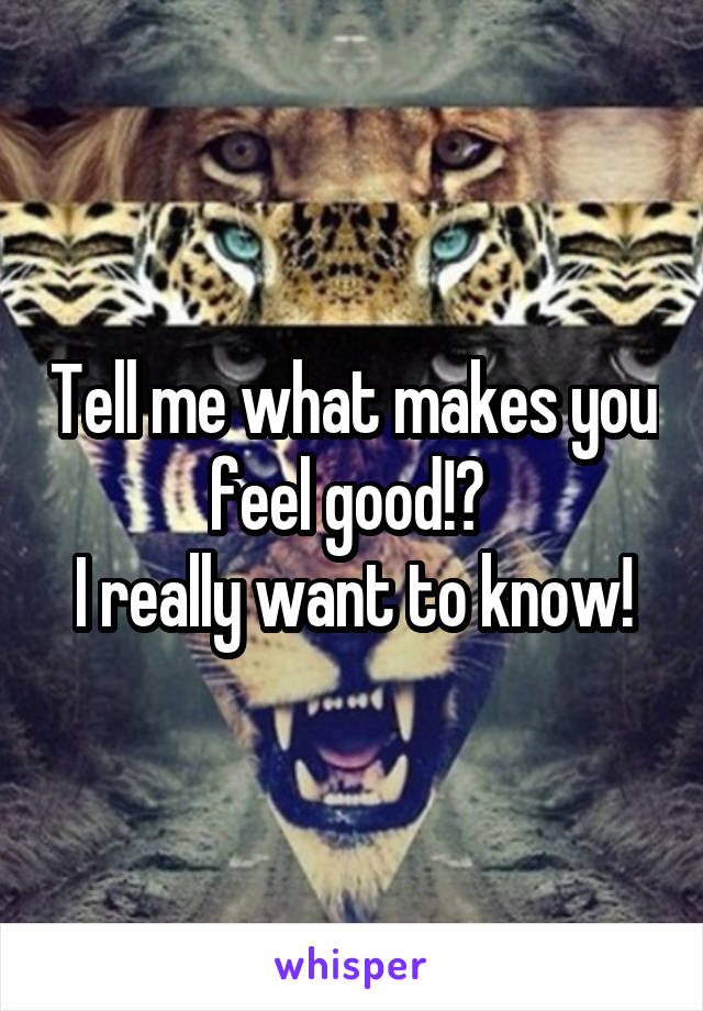 Tell me what makes you feel good!?  I really want to know!