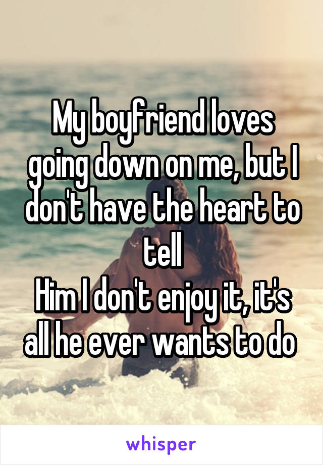 My boyfriend loves going down on me, but I don't have the heart to tell Him I don't enjoy it, it's all he ever wants to do