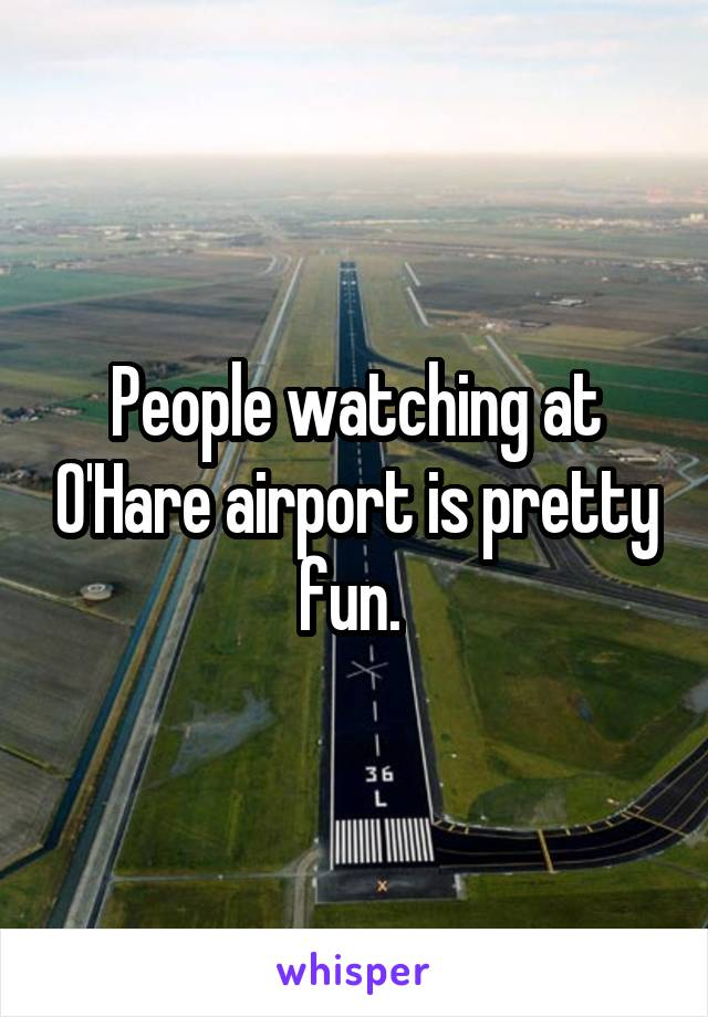 People watching at O'Hare airport is pretty fun.