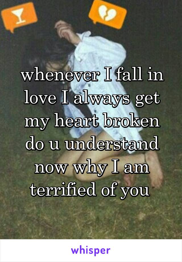 whenever I fall in love I always get my heart broken do u understand now why I am terrified of you