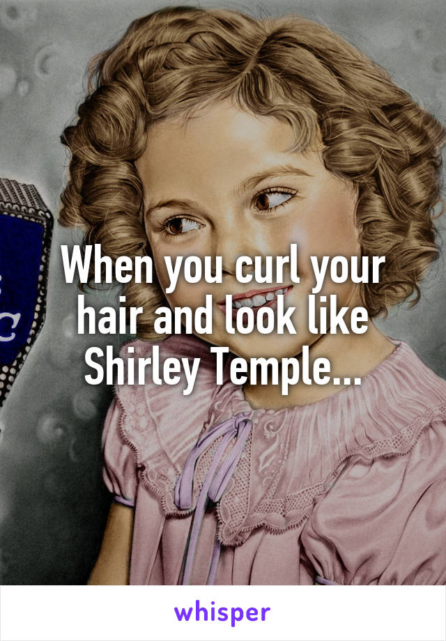 When you curl your hair and look like Shirley Temple...