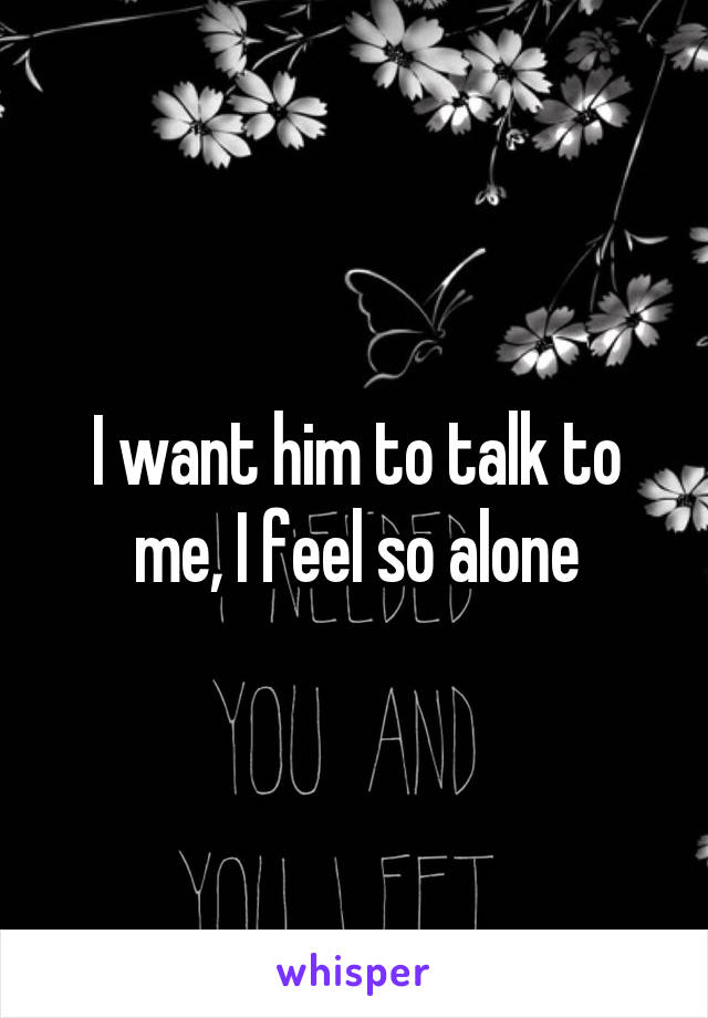I want him to talk to me, I feel so alone