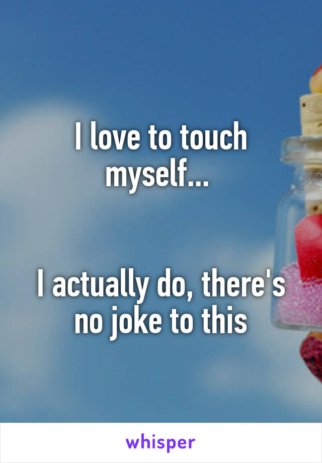 I love to touch myself...    I actually do, there's no joke to this