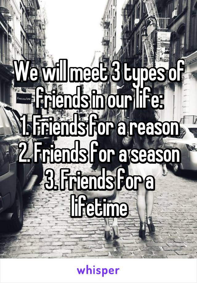 We will meet 3 types of friends in our life: 1. Friends for a reason 2. Friends for a season 3. Friends for a lifetime
