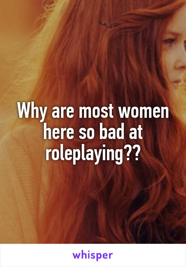 Why are most women here so bad at roleplaying??