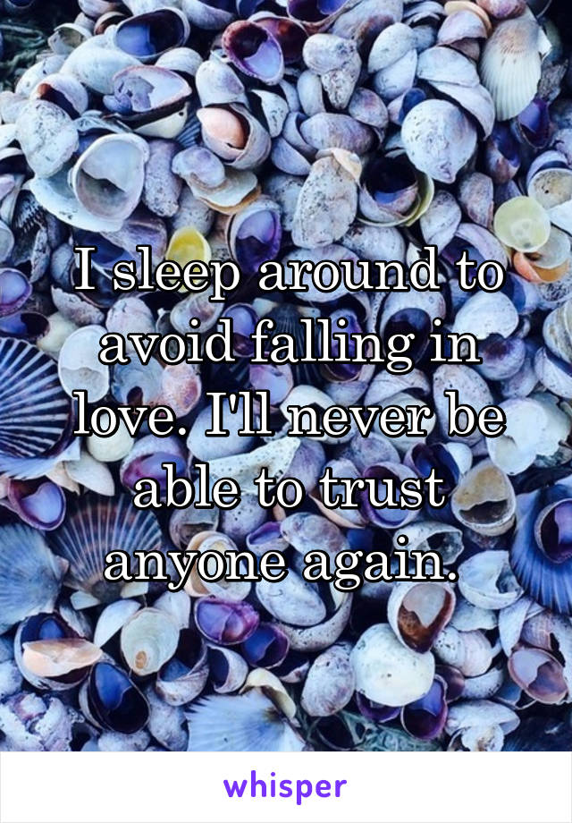 I sleep around to avoid falling in love. I'll never be able to trust anyone again.