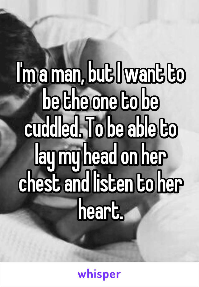 I'm a man, but I want to be the one to be cuddled. To be able to lay my head on her chest and listen to her heart.