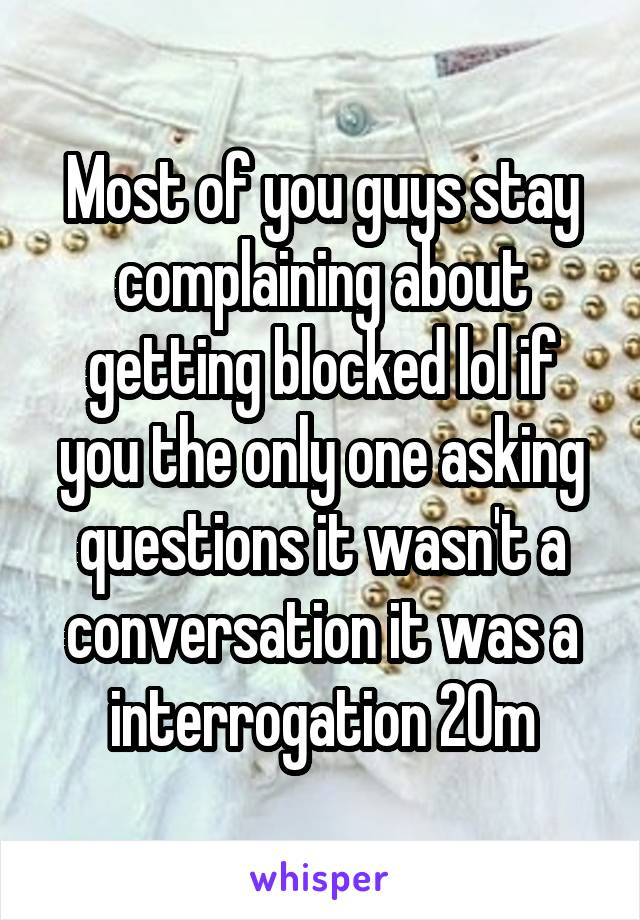Most of you guys stay complaining about getting blocked lol if you the only one asking questions it wasn't a conversation it was a interrogation 20m