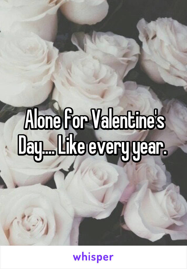 Alone for Valentine's Day.... Like every year.