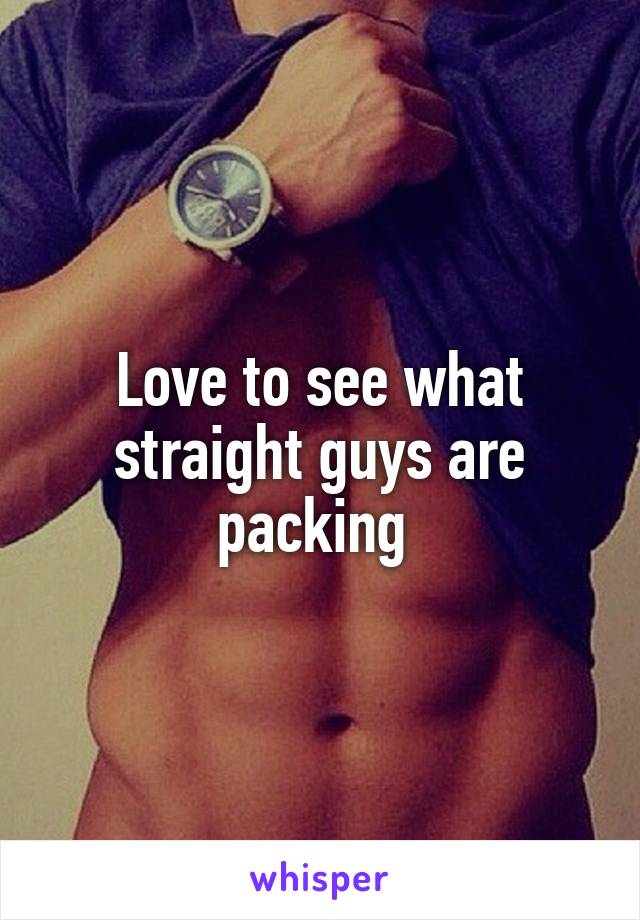 Love to see what straight guys are packing
