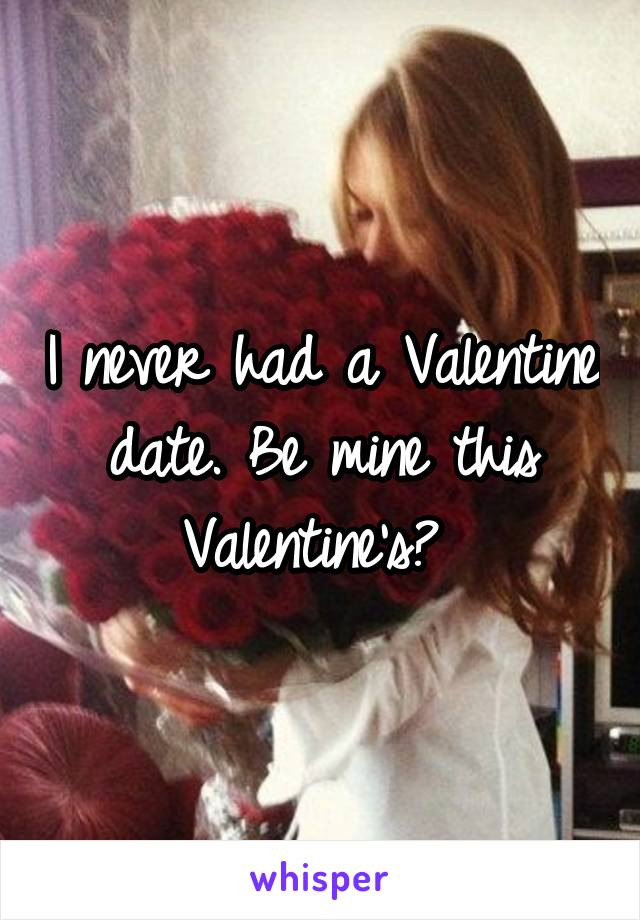 I never had a Valentine date. Be mine this Valentine's?