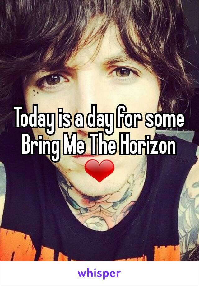 Today is a day for some Bring Me The Horizon ❤