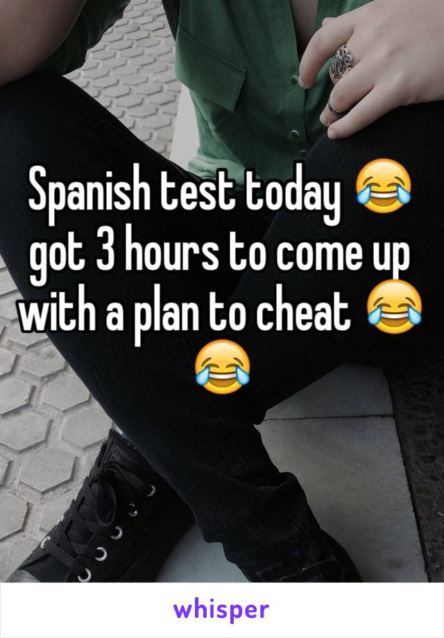 Spanish test today 😂 got 3 hours to come up with a plan to cheat 😂😂